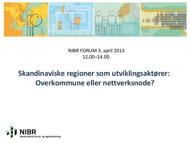 NIBR FORUM 3. april 2013                    12.00–14.00Skandinaviske regioner som utviklingsaktører:    Overkommune eller ...