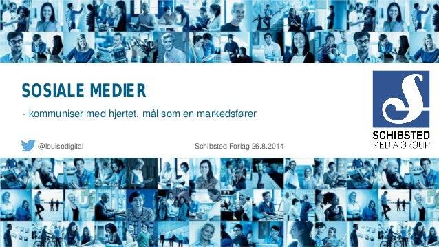 SOSIALE MEDIER  @louisedigital Schibsted Forlag 26.8.2014  - kommuniser med hjertet, mål som en markedsfører