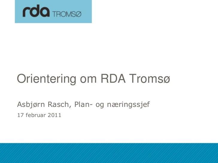 Orientering om RDA Tromsø Asbjørn Rasch, Plan- og næringssjef 17 februar 201118.02.2011