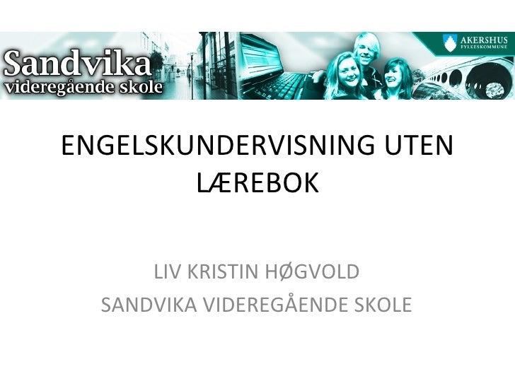 ENGELSKUNDERVISNING UTEN LÆREBOK LIV KRISTIN HØGVOLD SANDVIKA VIDEREGÅENDE SKOLE