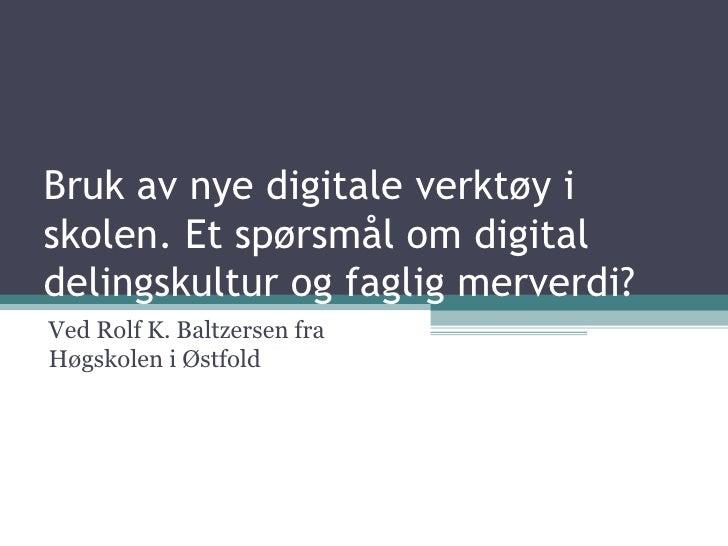 Bruk av nye digitale verktøy i skolen. Et spørsmål om digital delingskultur og faglig merverdi? Ved Rolf K. Baltzersen fra...