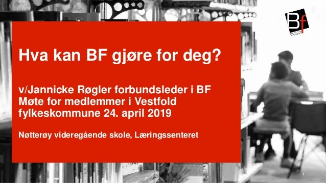  Hva kan BF gjøre for deg? v/Jannicke Røgler forbundsleder i BF Møte for medlemmer i Vestfold fylkeskommune 24. april 201...