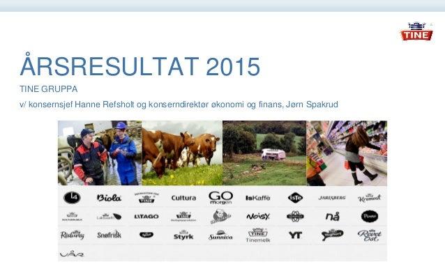 ÅRSRESULTAT 2015 TINE GRUPPA v/ konsernsjef Hanne Refsholt og konserndirektør økonomi og finans, Jørn Spakrud
