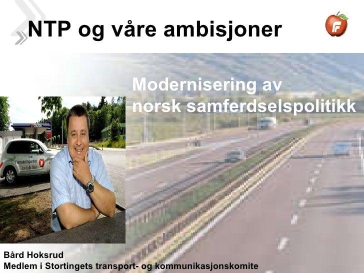 NTP og våre ambisjoner Modernisering av  norsk samferdselspolitikk Bård Hoksrud Medlem i Stortingets transport- og kommuni...