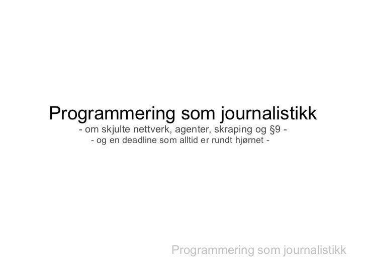 Programmering som journalistikk   - om skjulte nettverk, agenter, skraping og §9 -     - og en deadline som alltid er rund...