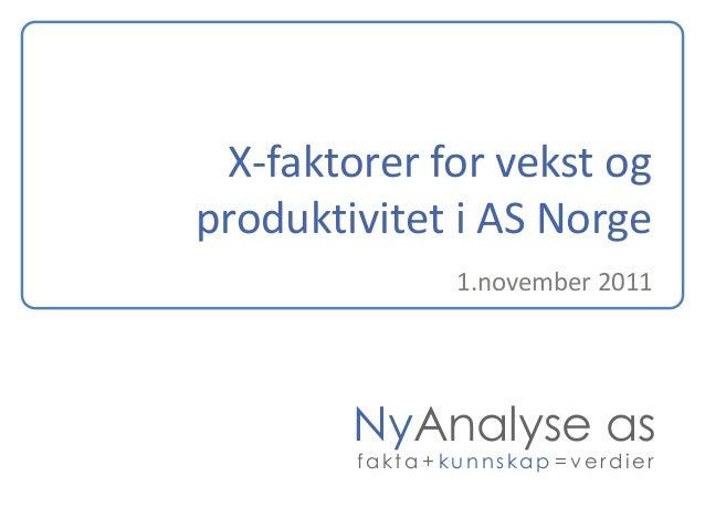 X-faktorer for vekst og produktivitet i AS Norge 1.november 2011  NyAnalyse as fakta + kunnskap = verdier