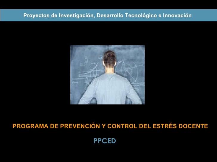 PROGRAMA DE  PREVENCIÓN Y CONTROL DEL  ESTRÉS DOCENTE Proyectos de Investigación, Desarrollo Tecnológico e Innovación   PP...