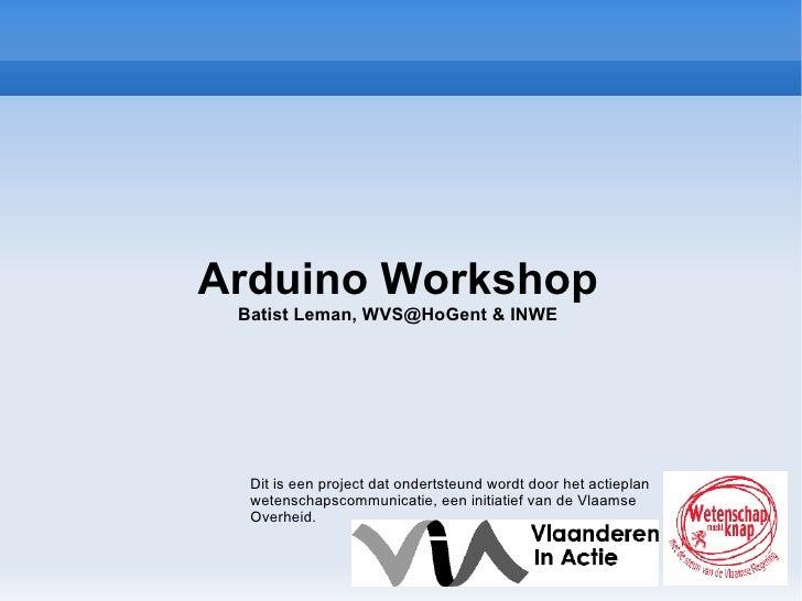 Arduino Workshop Batist Leman,  [email_address]  & INWE Dit is een project dat ondertsteund wordt door het actieplan weten...