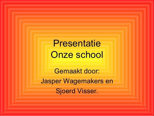 Presentatie Onze school Gemaakt door: Jasper Wagemakers en Sjoerd Visser.