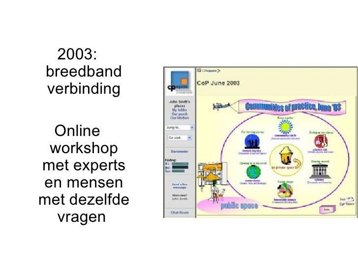 <ul><li>2003: breedband verbinding </li></ul><ul><li>Online workshop met experts en mensen met dezelfde vragen  </li></ul>