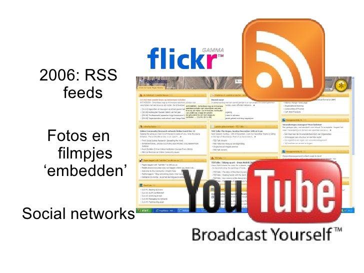 2006: RSS feeds  Fotos en filmpjes 'embedden' Social networks