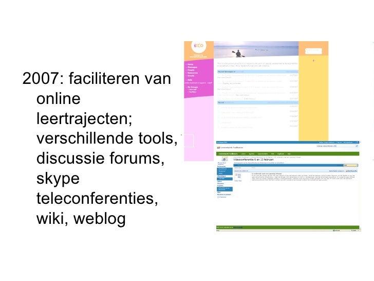 <ul><li>2007: faciliteren van online leertrajecten; verschillende tools, discussie forums, skype teleconferenties, wiki, w...