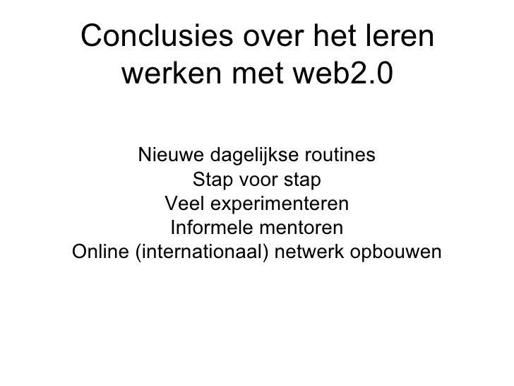 Conclusies over het leren werken met web2.0 <ul><li>Nieuwe dagelijkse routines </li></ul><ul><li>Stap voor stap </li></ul>...