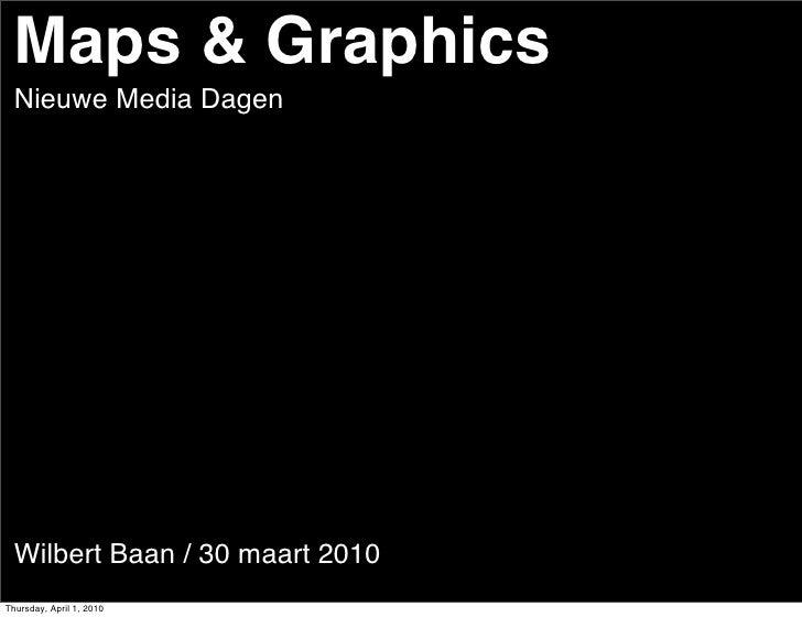 Maps & Graphics   Nieuwe Media Dagen       Wilbert Baan / 30 maart 2010 Thursday, April 1, 2010