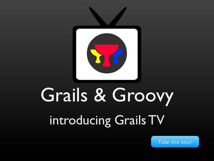 Grails & Groovy introducing Grails TV                    Take the tour