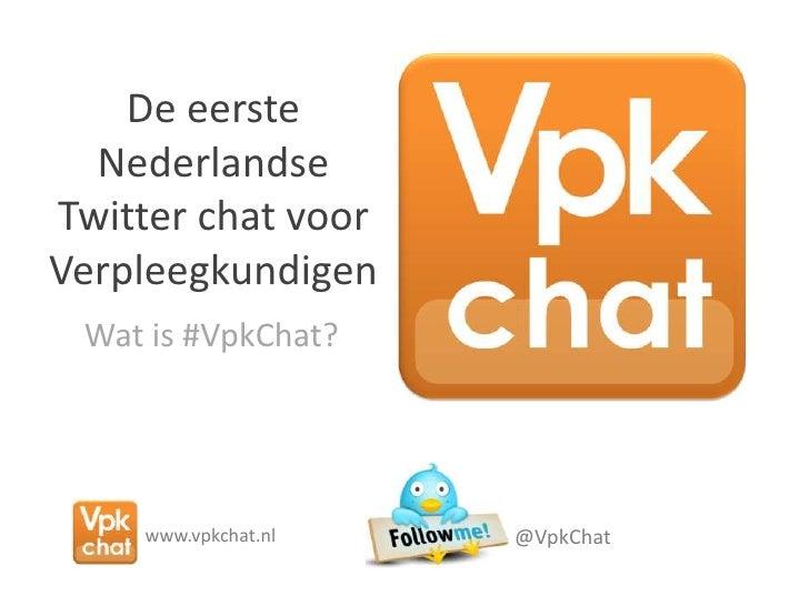 De eersteNederlandse Twitter chat voor Verpleegkundigen<br />Wat is #VpkChat?<br />@VpkChat<br />www.vpkchat.nl<br />