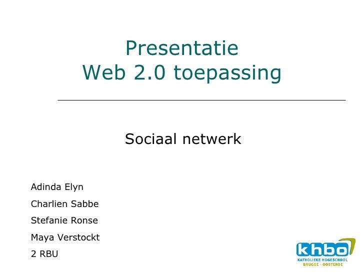 Presentatie Web 2.0 toepassing Sociaal netwerk Adinda Elyn Charlien Sabbe  Stefanie Ronse Maya Verstockt 2 RBU