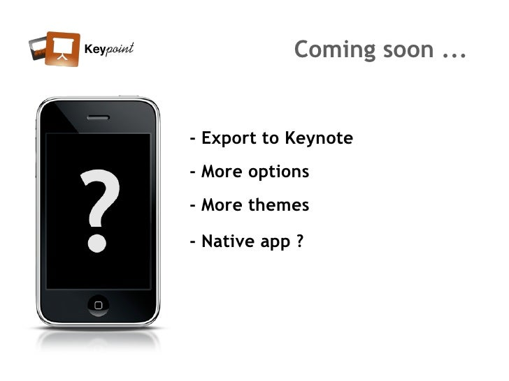 Coming soon ...   - Export to Keynote - More options - More themes  - Native app ?