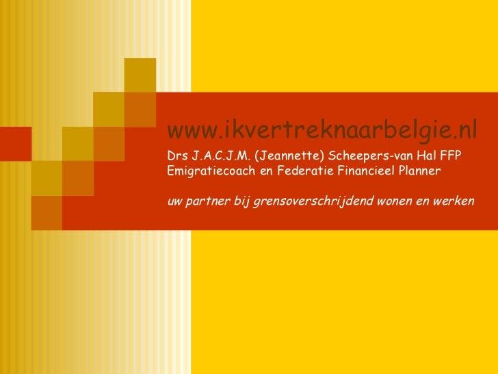 www.ikvertreknaarbelgie.nl Drs J.A.C.J.M. (Jeannette) Scheepers-van Hal FFP Emigratiecoach en Federatie Financieel Planner...