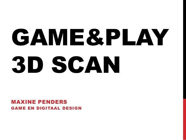 GAME&PLAY3D SCANMAXINE PENDERSGAME EN DIGITAAL DESIGN