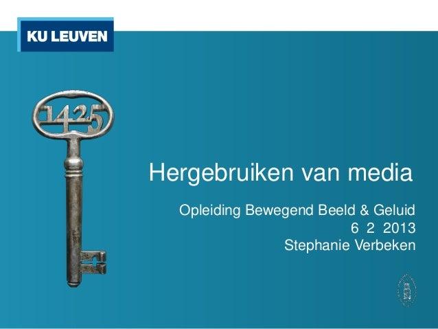 Hergebruiken van media  Opleiding Bewegend Beeld & Geluid                         6 2 2013                Stephanie Verbeken