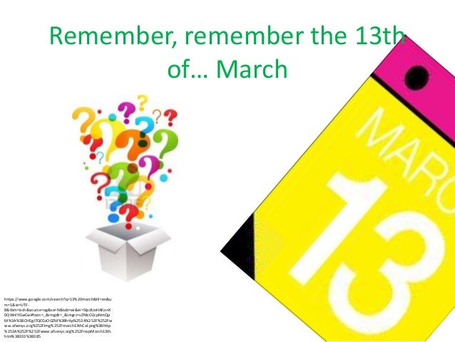 Remember, remember the 13th of… March  https://www.google.com/search?q=13%20march&hl=en&u m=1&ie=UTF8&tbm=isch&source=og&s...