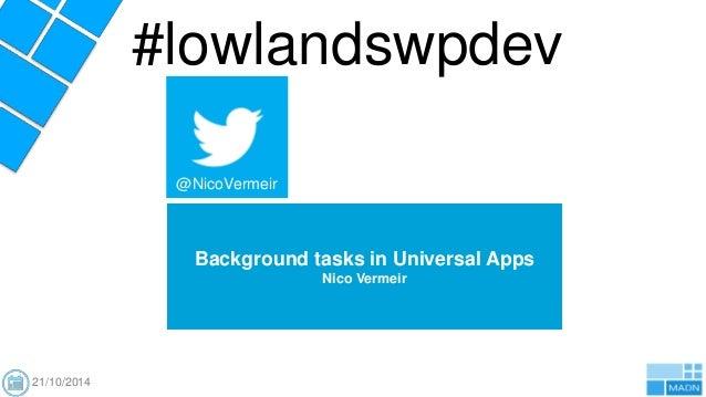 #lowlandswpdev  Background tasks in Universal Apps  Nico Vermeir  @NicoVermeir  21/10/2014