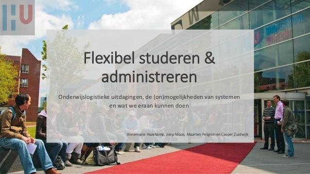 Flexibel studeren & administreren Onderwijslogistieke uitdagingen, de (on)mogelijkheden van systemen en wat we eraan kunne...
