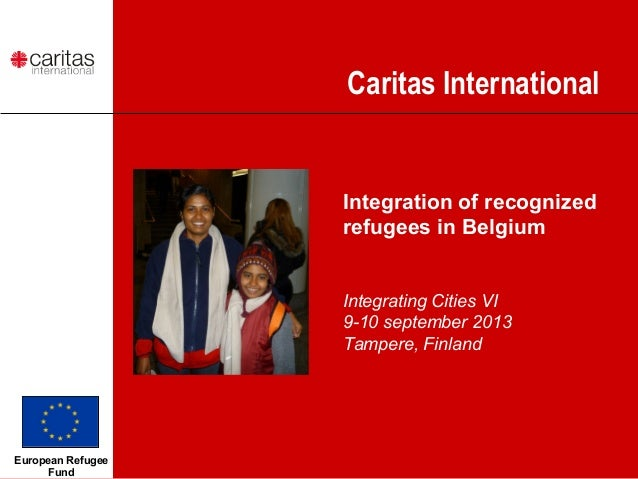 Caritas International Integration of recognized refugees in Belgium Integrating Cities VI 9-10 september 2013 Tampere, Fin...