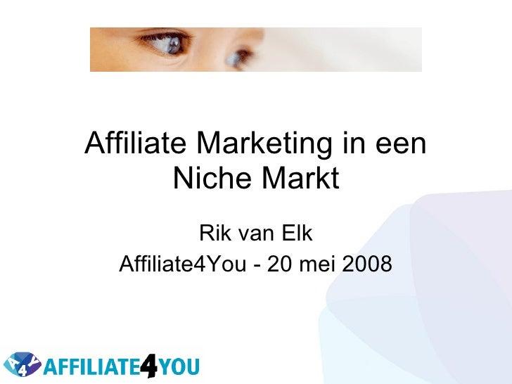 Affiliate Marketing in een Niche Markt Rik van Elk Affiliate4You - 20 mei 2008