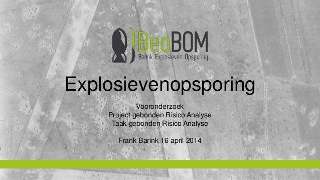 Explosievenopsporing  Vooronderzoek  Project gebonden Risico Analyse  Taak gebonden Risico Analyse  Frank Barink 16 april ...