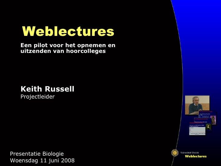 Weblectures Een pilot voor het opnemen en uitzenden van hoorcolleges Presentatie Biologie  Woensdag 11 juni 2008 Keith Rus...