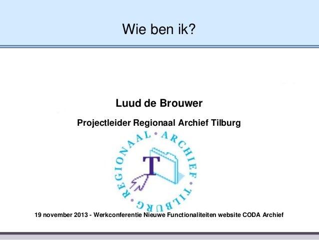 Wie ben ik?  Luud de Brouwer Projectleider Regionaal Archief Tilburg  19 november 2013 - Werkconferentie Nieuwe Functional...