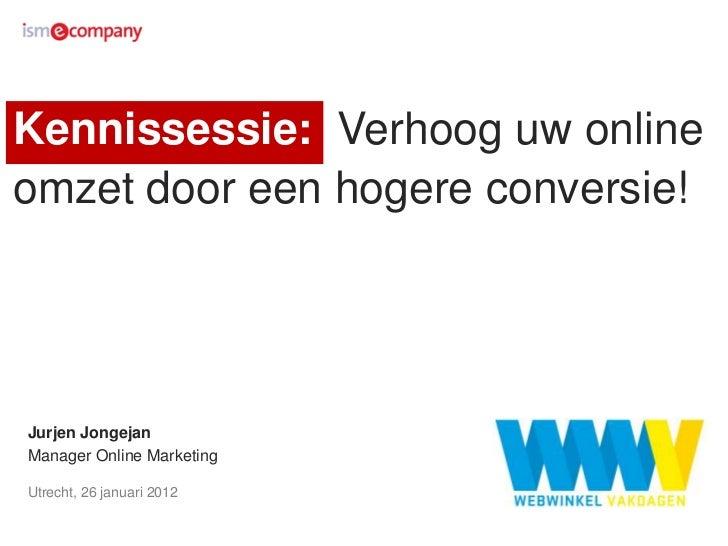Kennissessie: Verhoog uw onlineomzet door een hogere conversie!Jurjen JongejanManager Online MarketingUtrecht, 26 januari ...