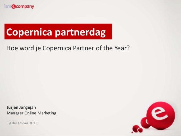 Copernica partnerdag Hoe word je Copernica Partner of the Year?  Jurjen Jongejan Manager Online Marketing 19 december 2013