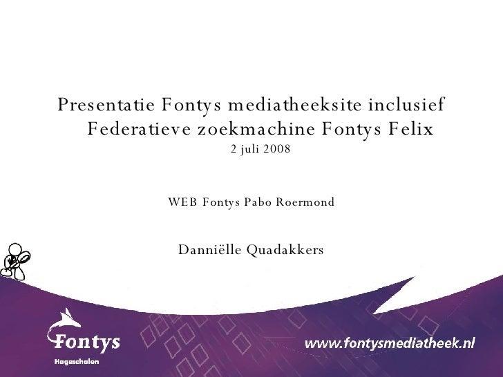 <ul><li>Presentatie Fontys mediatheeksite inclusief Federatieve zoekmachine Fontys Felix 2 juli 2008 </li></ul><ul><li>WEB...