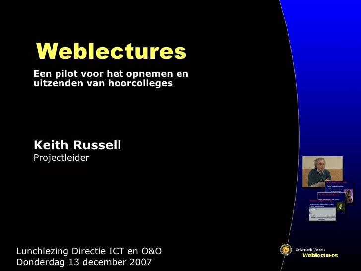 Weblectures Een pilot voor het opnemen en uitzenden van hoorcolleges Lunchlezing Directie ICT en O&O  Donderdag 13 decembe...