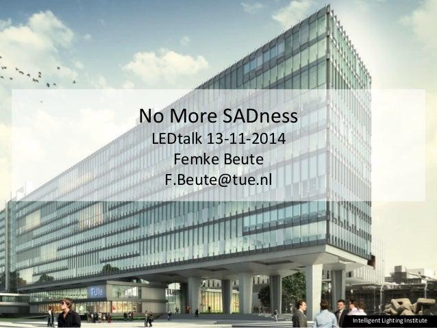 Intelligent Lighting InstituteIntelligent Lighting Institute No More SADness LEDtalk 13-11-2014 Femke Beute F.Beute@tue.nl