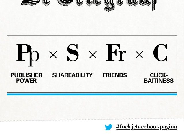 #fuckjefacebookpagina Pp × S × Fr × C PUBLISHER POWER Shareability Friends Click- baitiness