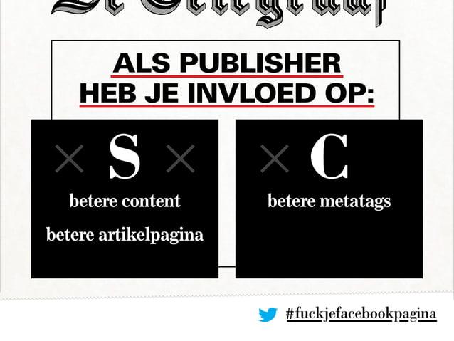 Als publisher heb je invloed op: #fuckjefacebookpagina betere content betere artikelpagina betere metatags