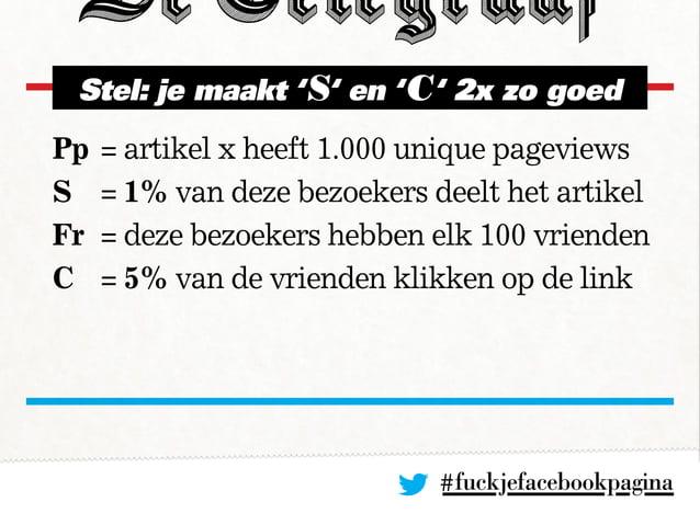#fuckjefacebookpagina Stel: je maakt 'S' en 'C' 2x zo goed Pp= artikel x heeft 1.000 unique pageviews S = 1% van deze be...