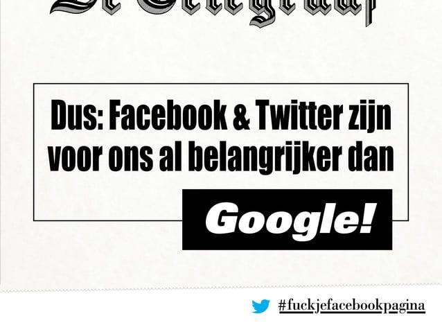 #fuckjefacebookpagina Dus:Facebook&Twitterzijn vooronsalbelangrijkerdan Google!