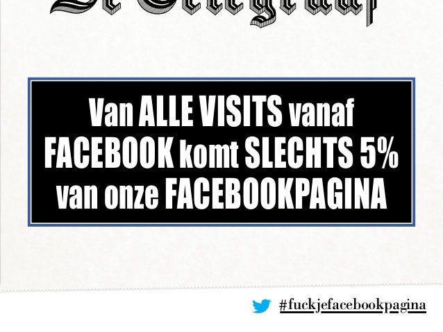 #fuckjefacebookpagina Van alle visits vanaf Facebookkomt slechts 5% van onze Facebookpagina