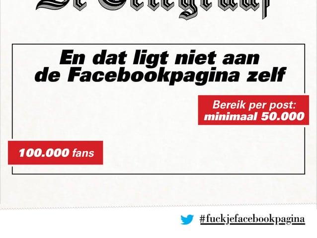 En dat ligt niet aan de Facebookpagina zelf #fuckjefacebookpagina Bereik per post: minimaal 50.000 100.000 fans