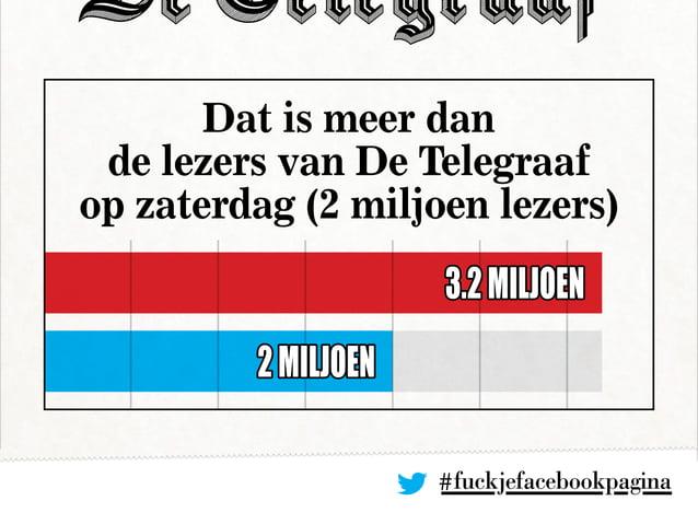 #fuckjefacebookpagina Dat is meer dan de lezers van De Telegraaf op zaterdag (2 miljoen lezers) 3.2miljoen 2miljoen