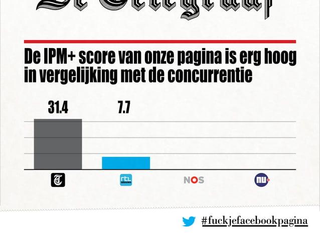 #fuckjefacebookpagina DeIPM+scorevanonzepaginaiserghoog invergelijkingmetdeconcurrentie 31.4 7.7