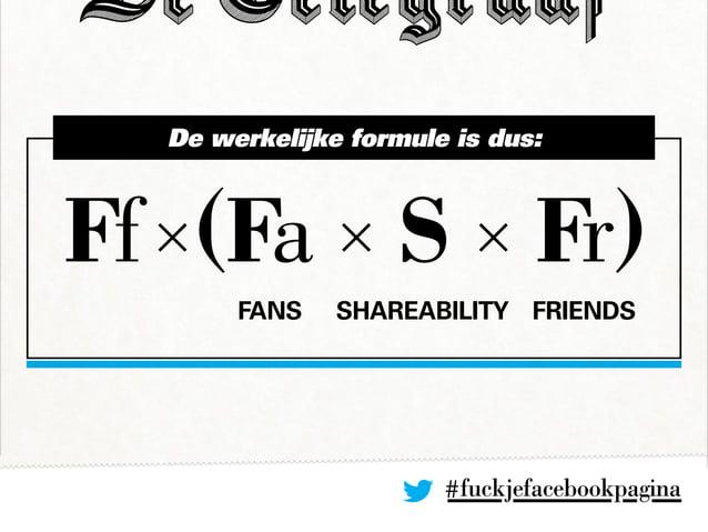 #fuckjefacebookpagina Ff×(Fa × S × Fr) De werkelijke formule is dus: Fans Shareability Friends