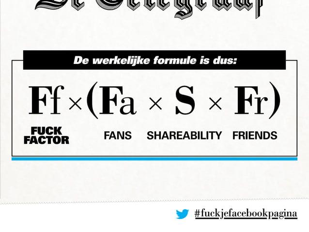 #fuckjefacebookpagina Ff×(Fa × S × Fr) De werkelijke formule is dus: FansFUCK FACTOR Shareability Friends