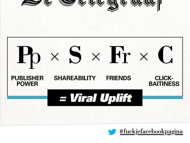 #fuckjefacebookpagina Pp × S × Fr × C PUBLISHER POWER Shareability Friends Click- baitiness = Viral Uplift