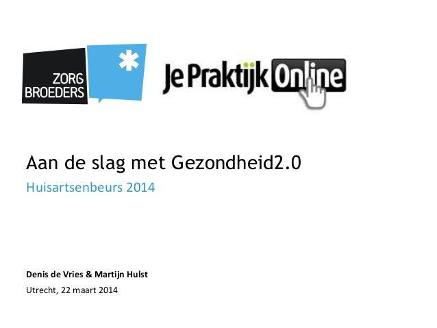 Aan de slag met Gezondheid2.0 Huisartsenbeurs 2014 Denis de Vries & Martijn Hulst Utrecht, 22 maart 2014